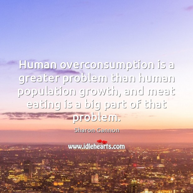 Human overconsumption is a greater problem than human population growth, and meat Sharon Gannon Picture Quote