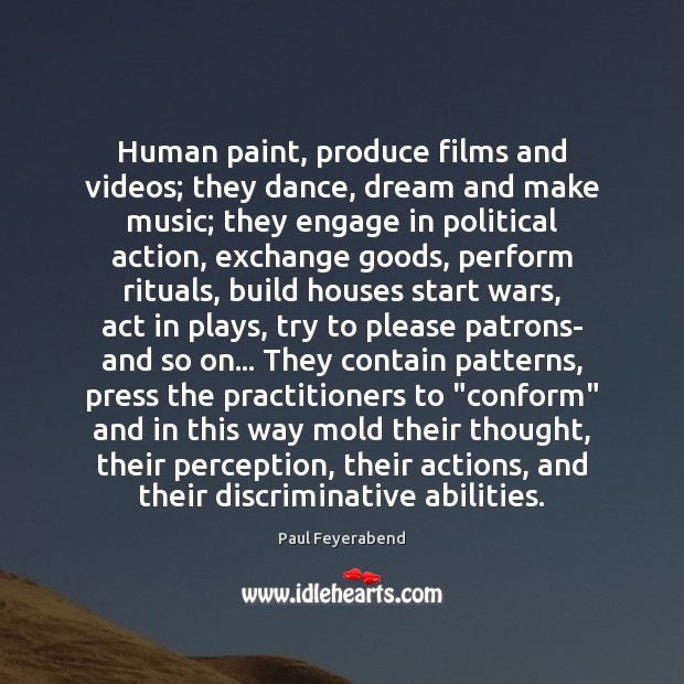 Human paint, produce films and videos; they dance, dream and make music; Paul Feyerabend Picture Quote