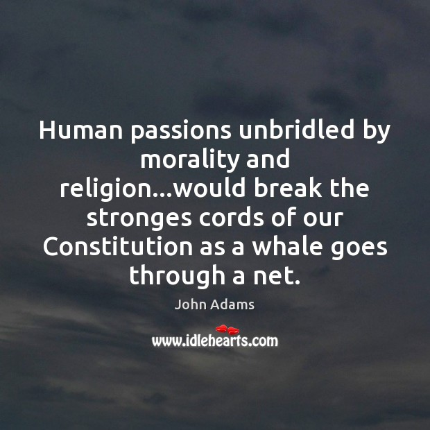 Human passions unbridled by morality and religion…would break the stronges cords Image