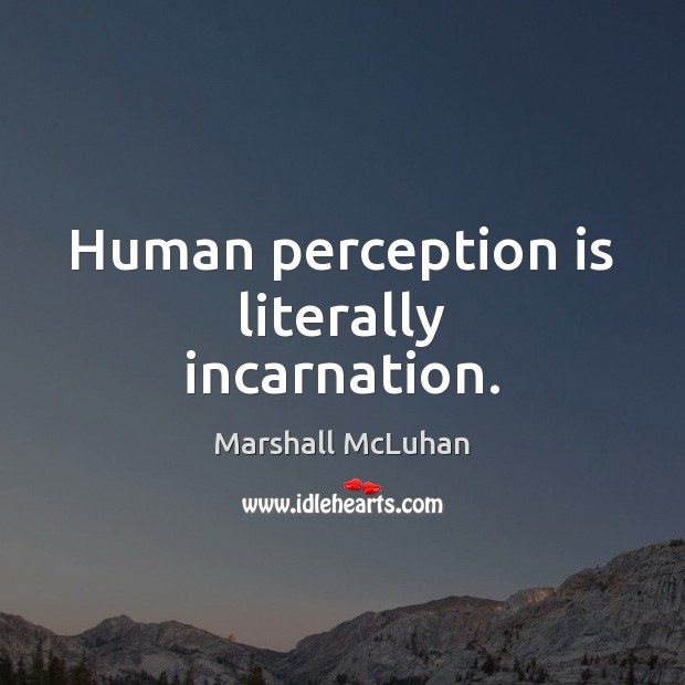Human perception is literally incarnation. Perception Quotes Image