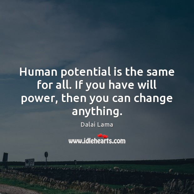 Human potential is the same for all. If you have will power, then you can change anything. Will Power Quotes Image