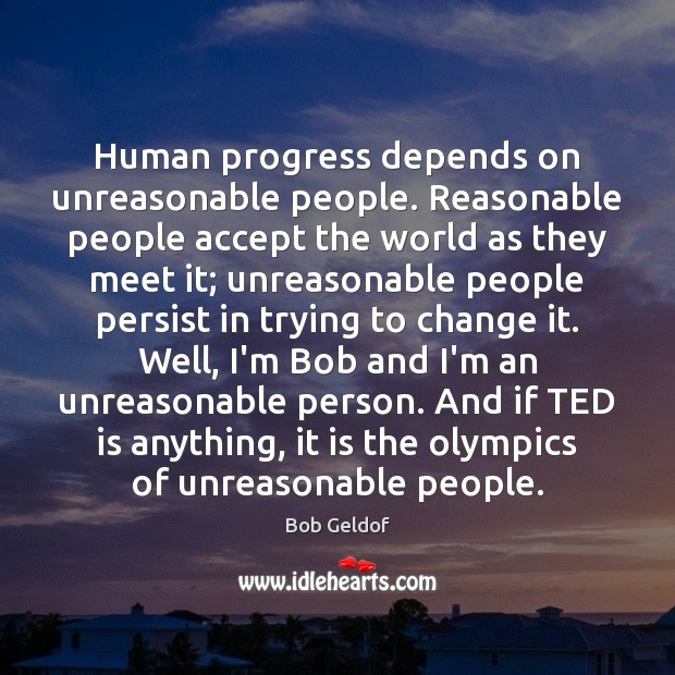 Human progress depends on unreasonable people. Reasonable people accept the world as Bob Geldof Picture Quote