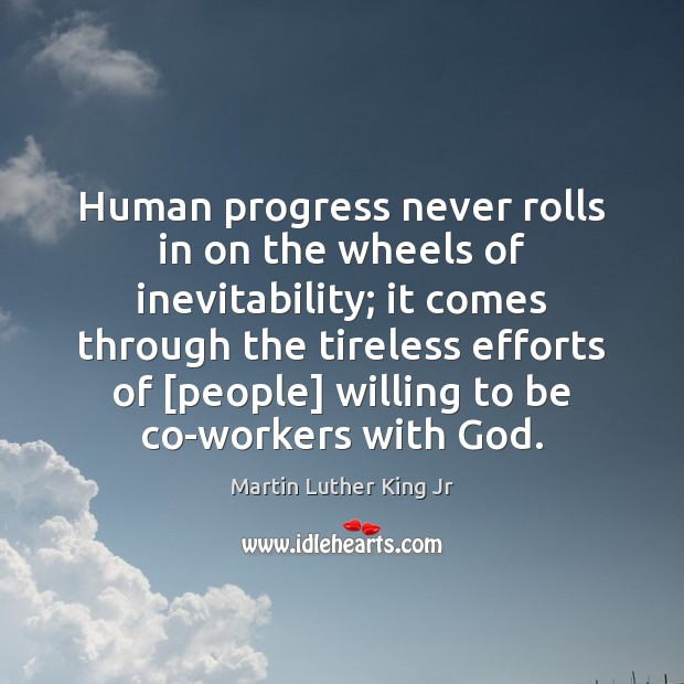 Human progress never rolls in on the wheels of inevitability; it comes Image