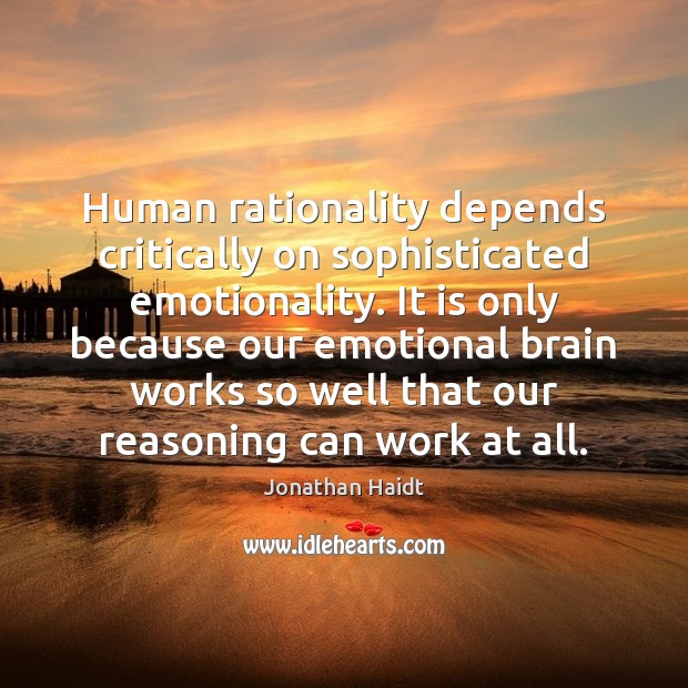 Human rationality depends critically on sophisticated emotionality. It is only because our Image