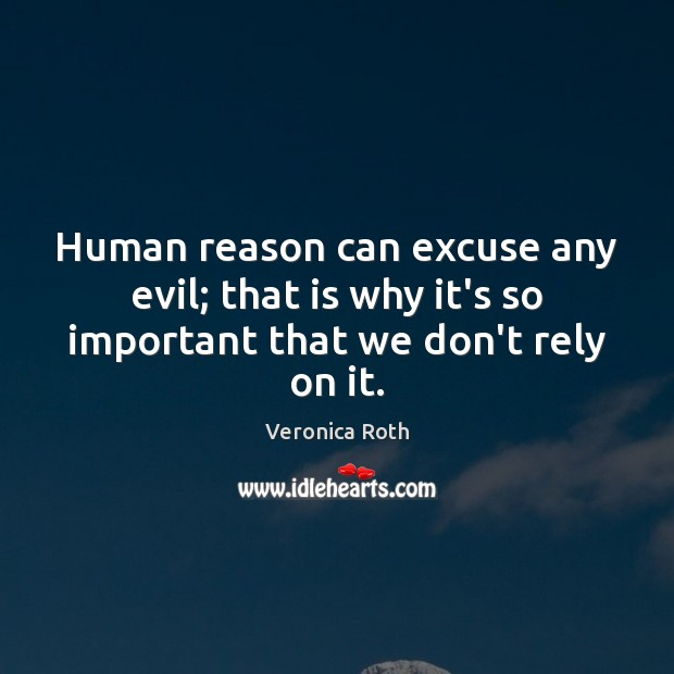 Human reason can excuse any evil; that is why it's so important that we don't rely on it. Image