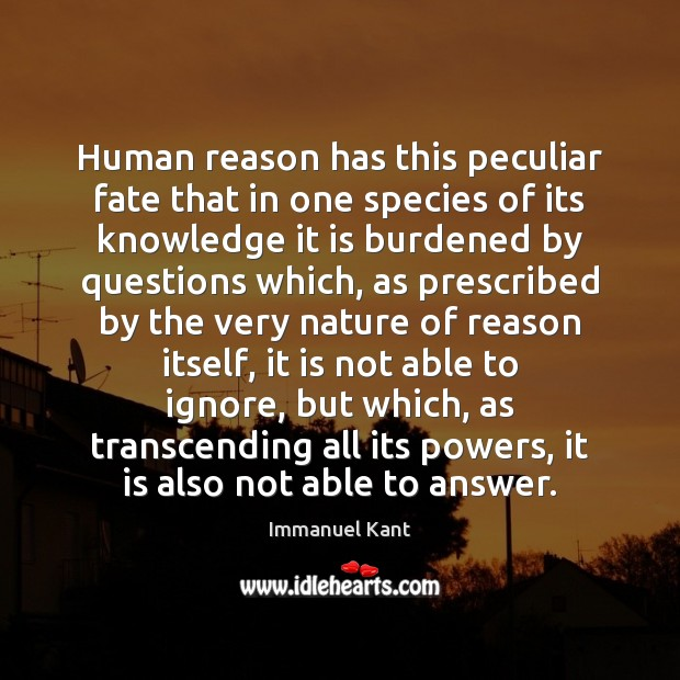Human reason has this peculiar fate that in one species of its Immanuel Kant Picture Quote