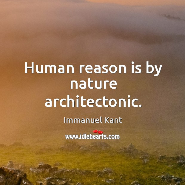 Human reason is by nature architectonic. Image