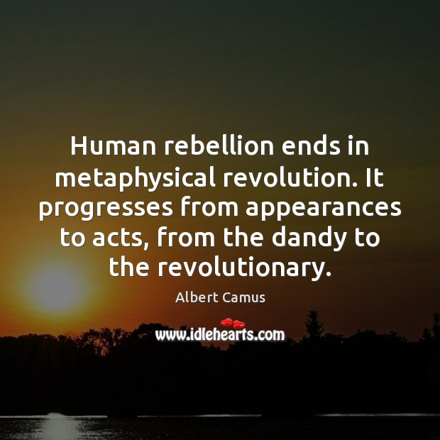 Image, Human rebellion ends in metaphysical revolution. It progresses from appearances to acts,