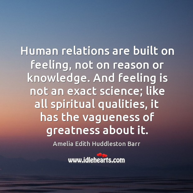Human relations are built on feeling, not on reason or knowledge. Amelia Edith Huddleston Barr Picture Quote