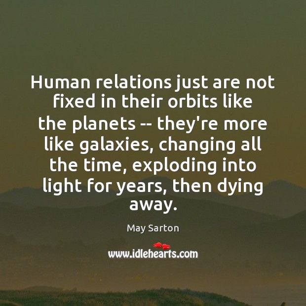 Human relations just are not fixed in their orbits like the planets May Sarton Picture Quote