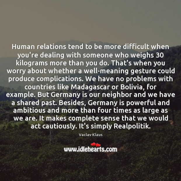 Human relations tend to be more difficult when you're dealing with someone Image