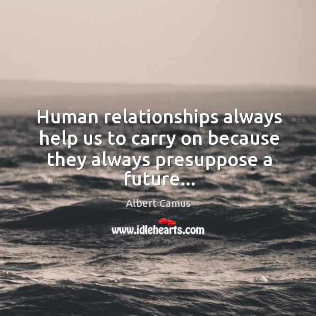 Image, Human relationships always help us to carry on because they always presuppose a future…