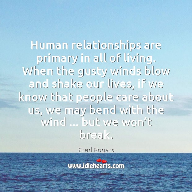 Human relationships are primary in all of living. When the gusty winds Fred Rogers Picture Quote