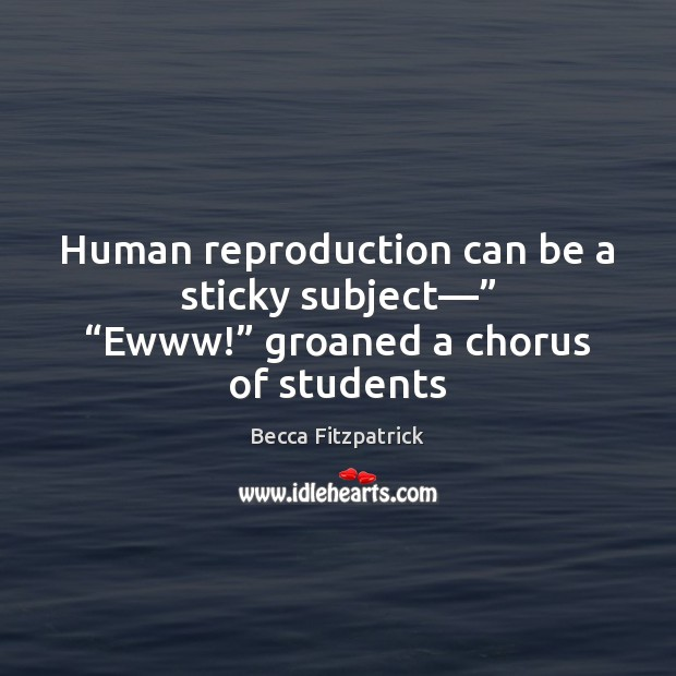 """Human reproduction can be a sticky subject—"""" """"Ewww!"""" groaned a chorus of students Becca Fitzpatrick Picture Quote"""