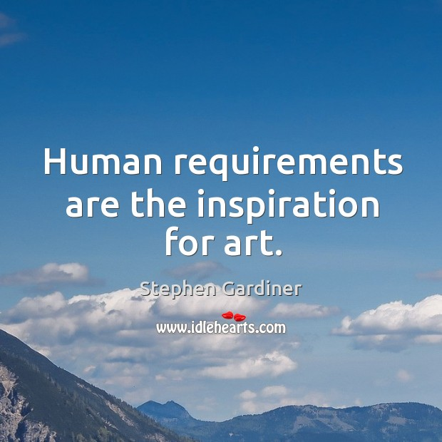 Human requirements are the inspiration for art. Stephen Gardiner Picture Quote