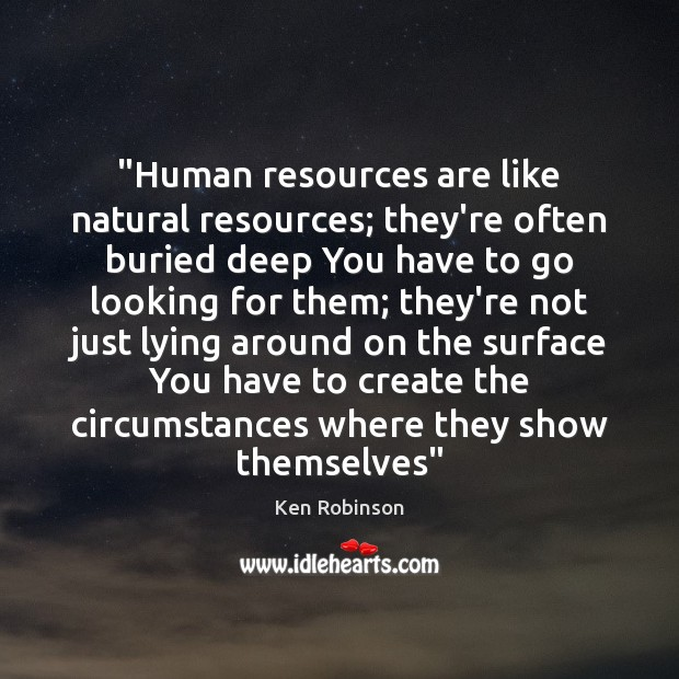 """""""Human resources are like natural resources; they're often buried deep You have Ken Robinson Picture Quote"""