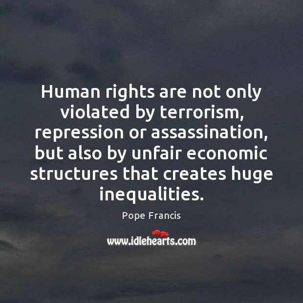 Human rights are not only violated by terrorism, repression or assassination, but Image