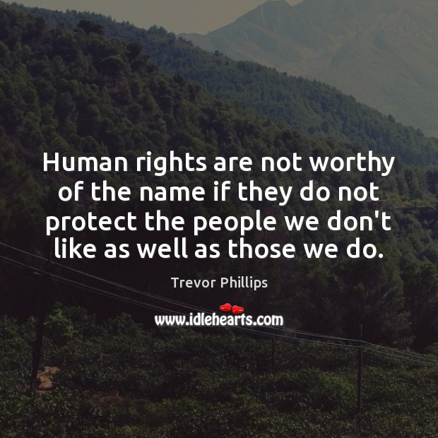 Human rights are not worthy of the name if they do not Trevor Phillips Picture Quote