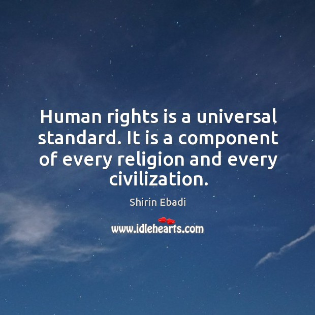 Human rights is a universal standard. It is a component of every religion and every civilization. Image