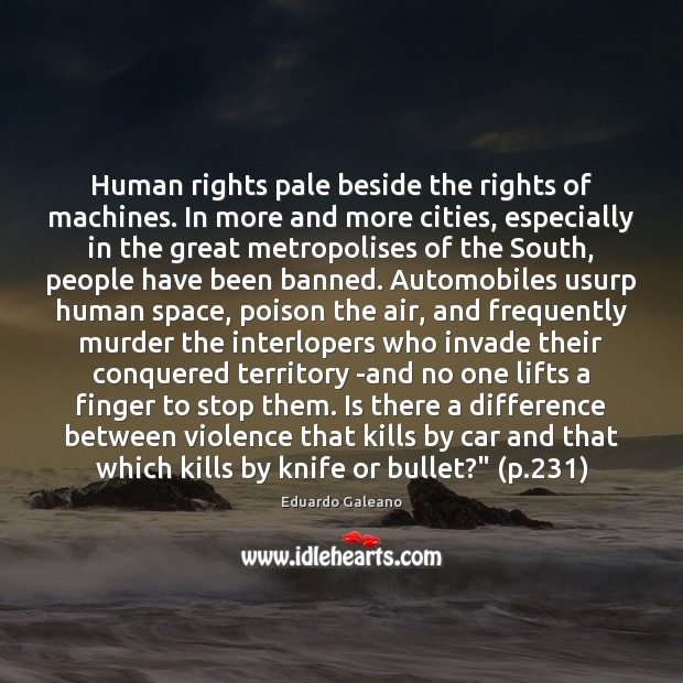 Human rights pale beside the rights of machines. In more and more Eduardo Galeano Picture Quote