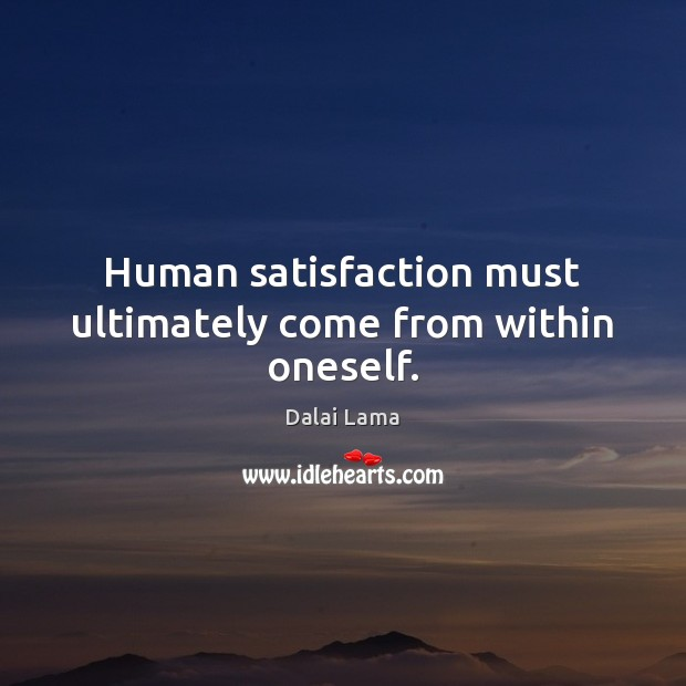 Human satisfaction must ultimately come from within oneself. Image