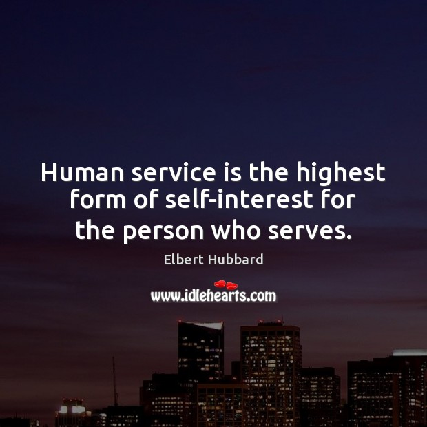 Human service is the highest form of self-interest for the person who serves. Elbert Hubbard Picture Quote