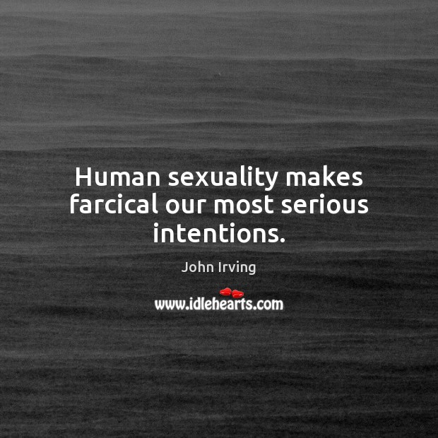 Human sexuality makes farcical our most serious intentions. John Irving Picture Quote