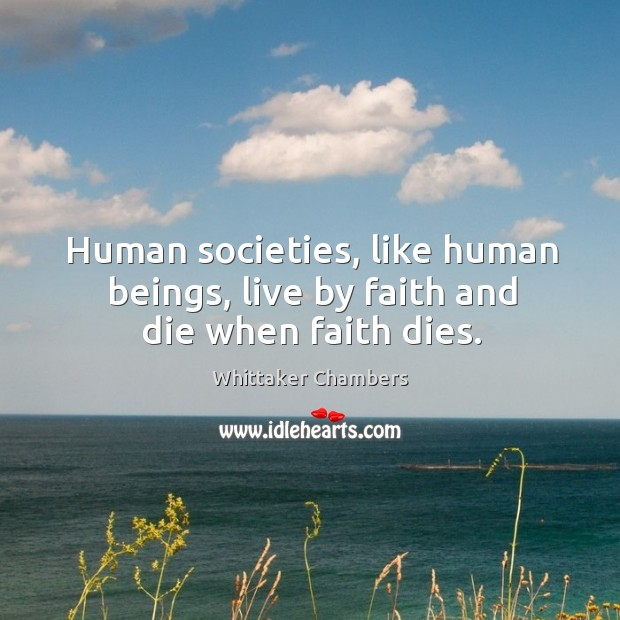 Human societies, like human beings, live by faith and die when faith dies. Whittaker Chambers Picture Quote