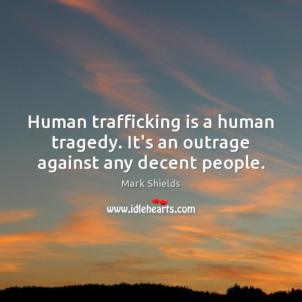 Human trafficking is a human tragedy. It's an outrage against any decent people. Mark Shields Picture Quote