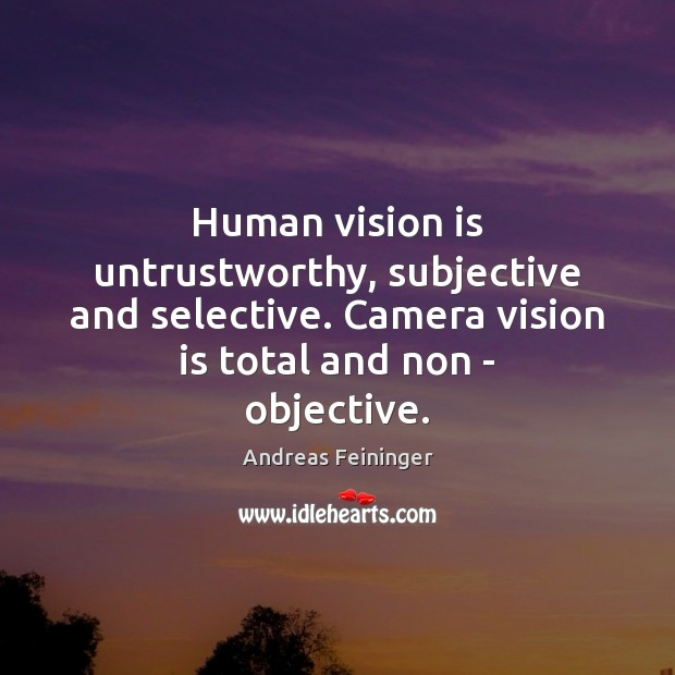 Image, Human vision is untrustworthy, subjective and selective. Camera vision is total and