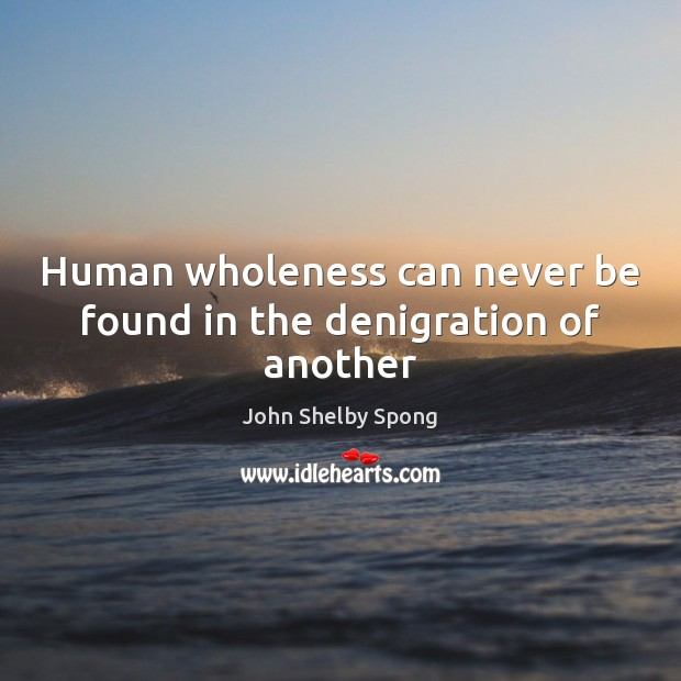 Human wholeness can never be found in the denigration of another John Shelby Spong Picture Quote