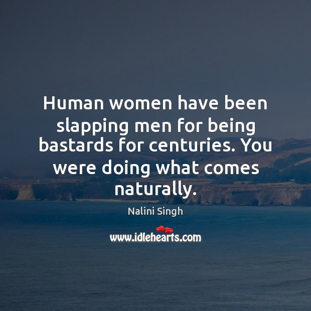 Human women have been slapping men for being bastards for centuries. You Nalini Singh Picture Quote