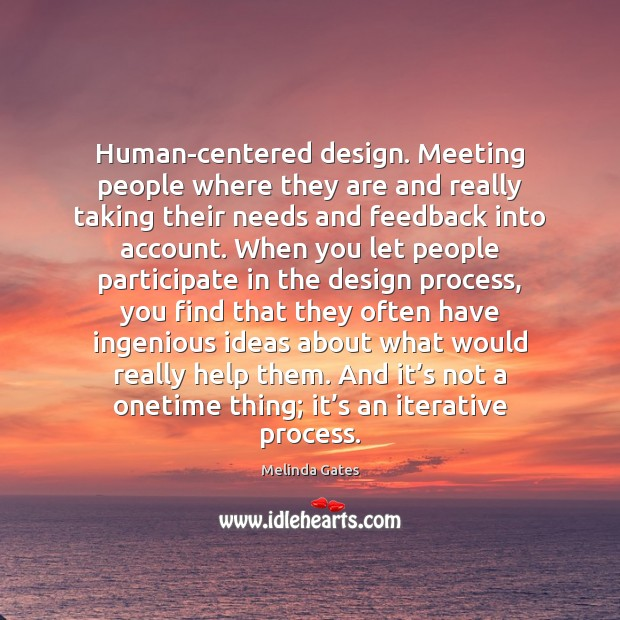 Human-centered design. Meeting people where they are and really taking their needs Melinda Gates Picture Quote