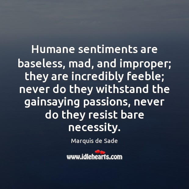 Humane sentiments are baseless, mad, and improper; they are incredibly feeble; never Marquis de Sade Picture Quote