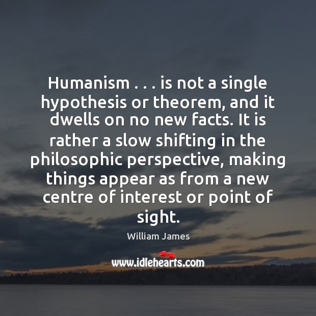 Humanism . . . is not a single hypothesis or theorem, and it dwells on William James Picture Quote