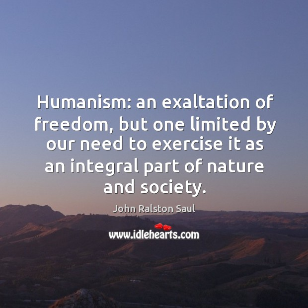 Humanism: an exaltation of freedom, but one limited by our need to exercise it as an integral part of nature and society. Image