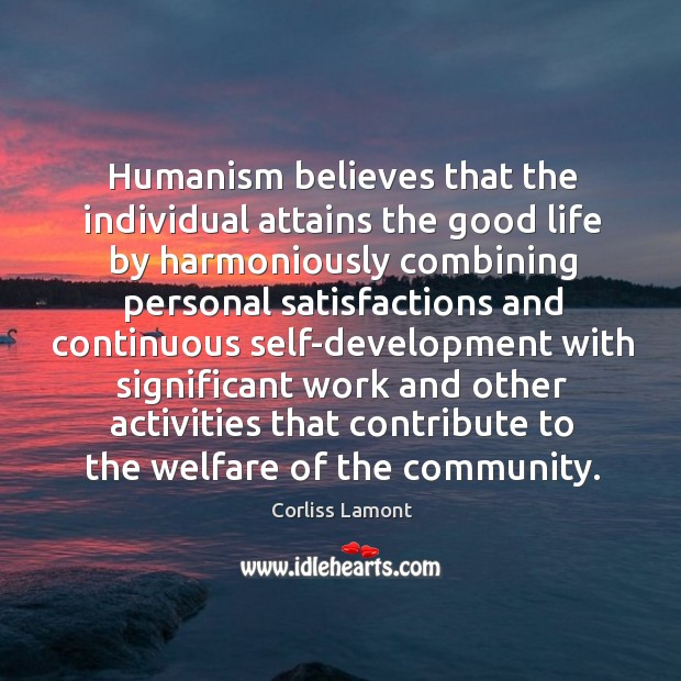 Humanism believes that the individual attains the good life by harmoniously combining Image