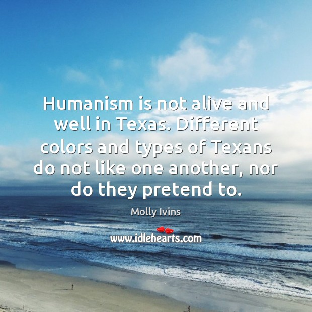Humanism is not alive and well in Texas. Different colors and types Molly Ivins Picture Quote
