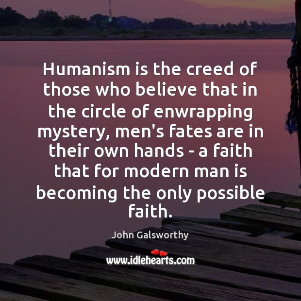 Humanism is the creed of those who believe that in the circle John Galsworthy Picture Quote