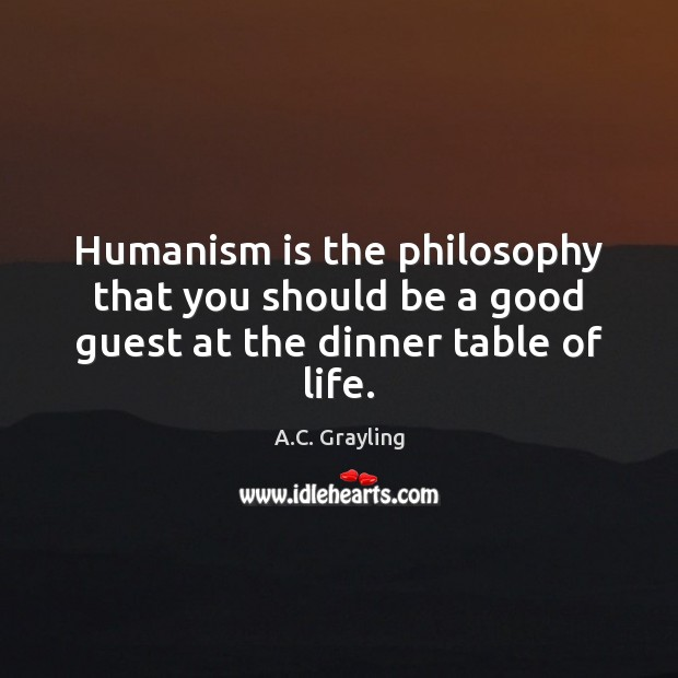Image, Humanism is the philosophy that you should be a good guest at the dinner table of life.