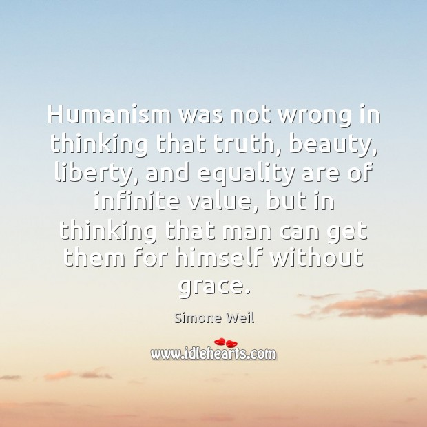Humanism was not wrong in thinking that truth, beauty, liberty, and equality Image