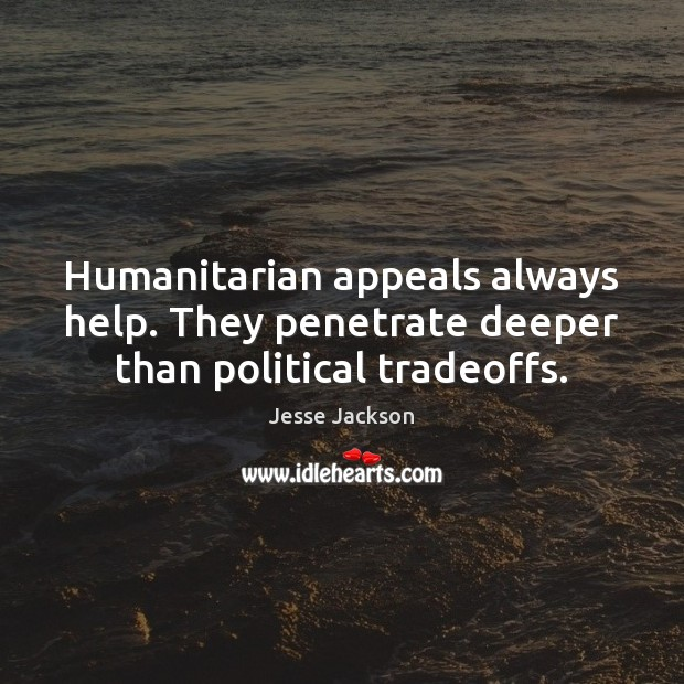 Humanitarian appeals always help. They penetrate deeper than political tradeoffs. Jesse Jackson Picture Quote