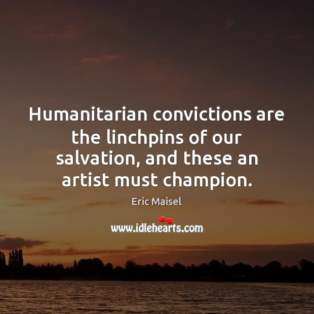 Image, Humanitarian convictions are the linchpins of our salvation, and these an artist