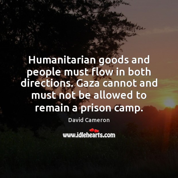 Humanitarian goods and people must flow in both directions. Gaza cannot and David Cameron Picture Quote