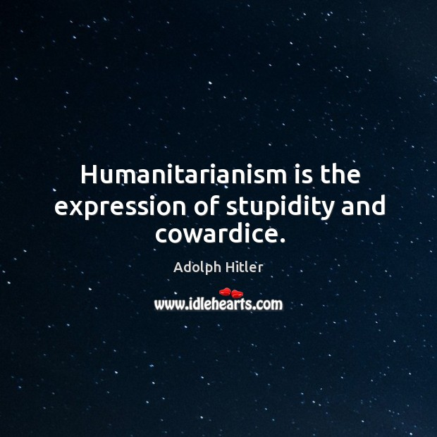 Humanitarianism is the expression of stupidity and cowardice. Image
