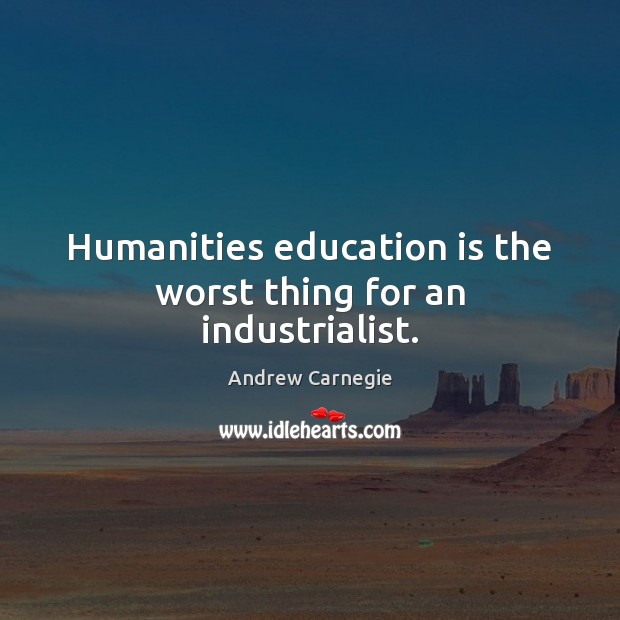 Humanities education is the worst thing for an industrialist. Education Quotes Image