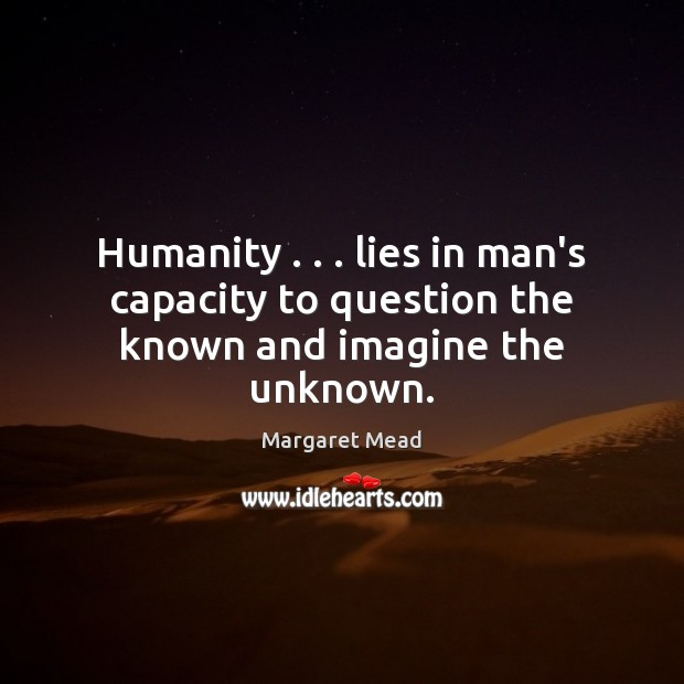 Humanity . . . lies in man's capacity to question the known and imagine the unknown. Margaret Mead Picture Quote
