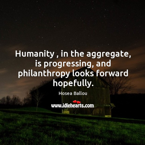 Humanity , in the aggregate, is progressing, and philanthropy looks forward hopefully. Image