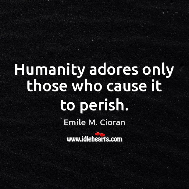 Image, Humanity adores only those who cause it to perish.