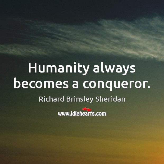 Humanity always becomes a conqueror. Richard Brinsley Sheridan Picture Quote